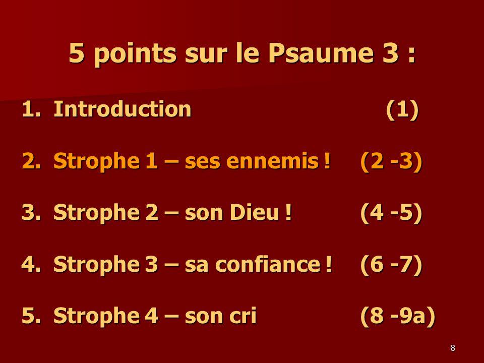8 5 points sur le Psaume 3 : 1.Introduction (1) 2.Strophe 1 – ses ennemis ! (2 -3) 3.Strophe 2 – son Dieu ! (4 -5) 4. Strophe 3 – sa confiance ! (6 -7