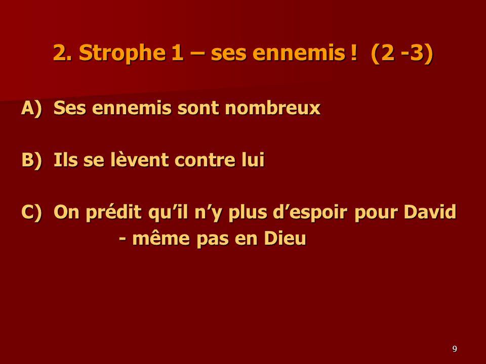 9 2. Strophe 1 – ses ennemis ! (2 -3) A)Ses ennemis sont nombreux B) Ils se lèvent contre lui C)On prédit quil ny plus despoir pour David - même pas e