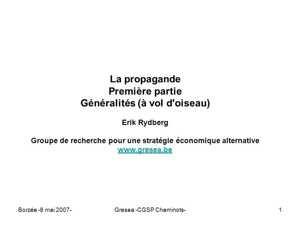 Borzée -8 mai 2007-Gresea -CGSP Cheminots-12 Pour une analyse correcte de la propagande « Les pensées de la classe dominante sont, à toutes époques, les pensées dominantes » L idéologie allemande, Karl Marx, 1846.