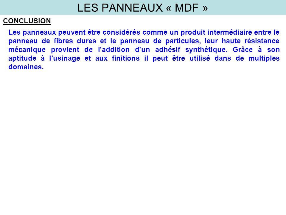 LES PANNEAUX « MDF » CONCLUSION Les panneaux peuvent être considérés comme un produit intermédiaire entre le panneau de fibres dures et le panneau de