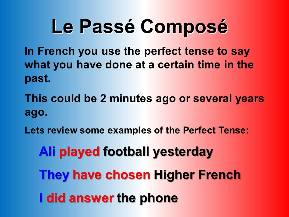 Le Passé Composé In French you use the perfect tense to say what you have done at a certain time in the past.