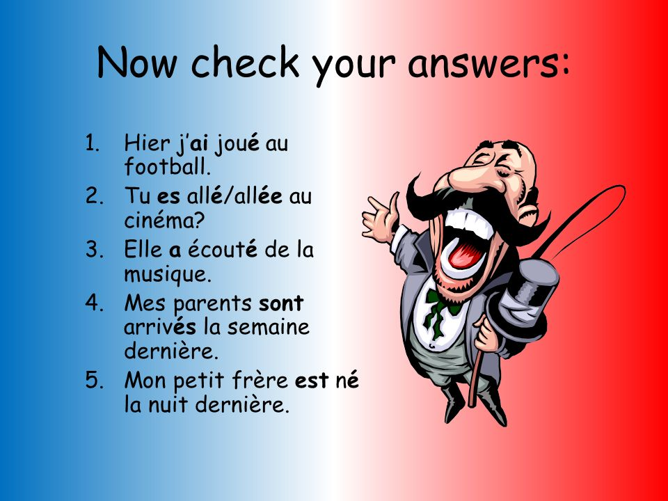 THE PERFECT TENSE. HOW WOULD YOU SAY THESE SENTENCES IN FRENCH? Careful, some verbs use the auxiliary avoir, others use être Yesterday I played footba