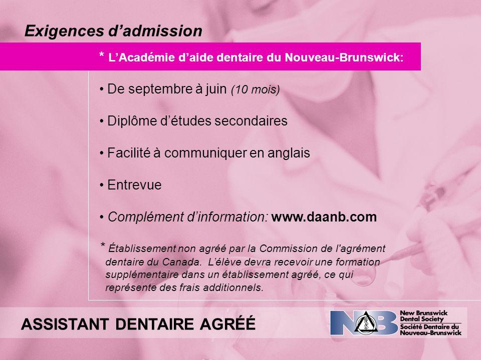 Exigences dadmission * LAcadémie daide dentaire du Nouveau-Brunswick: De septembre à juin (10 mois) Diplôme détudes secondaires Facilité à communiquer