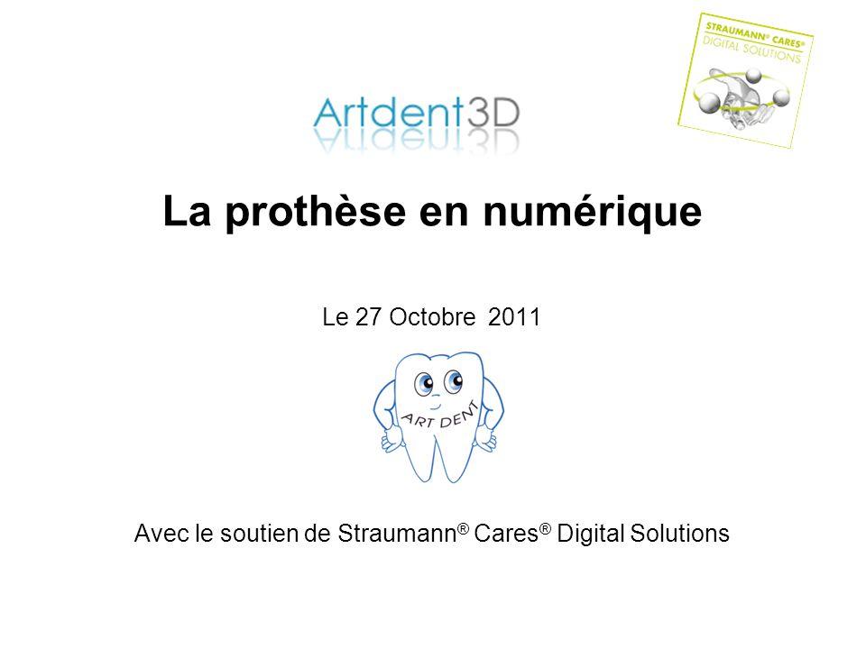 La prothèse en numérique Le 27 Octobre 2011 Avec le soutien de Straumann ® Cares ® Digital Solutions