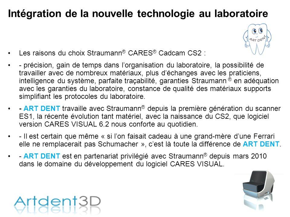Intégration de la nouvelle technologie au laboratoire Les raisons du choix Straumann ® CARES ® Cadcam CS2 : - précision, gain de temps dans lorganisat