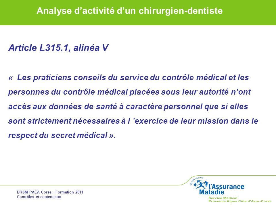 DRSM PACA Corse - Formation 2011 Contrôles et contentieux Analyse dactivité dun chirurgien-dentiste Article L315.1, alinéa V « Les praticiens conseils