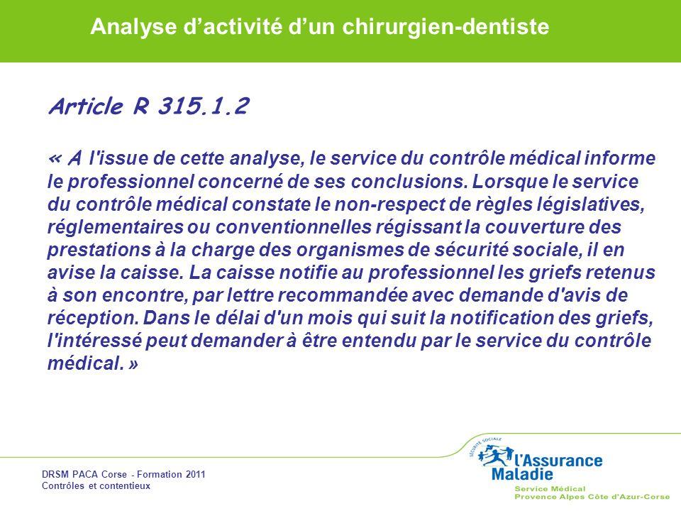 DRSM PACA Corse - Formation 2011 Contrôles et contentieux Analyse dactivité dun chirurgien-dentiste Article R 315.1.2 « A l'issue de cette analyse, le