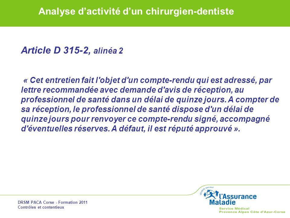 DRSM PACA Corse - Formation 2011 Contrôles et contentieux Analyse dactivité dun chirurgien-dentiste Article D 315-2, alinéa 2 « Cet entretien fait l'o