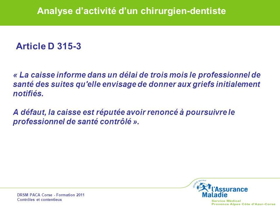 DRSM PACA Corse - Formation 2011 Contrôles et contentieux Analyse dactivité dun chirurgien-dentiste Article D 315-3 « La caisse informe dans un délai