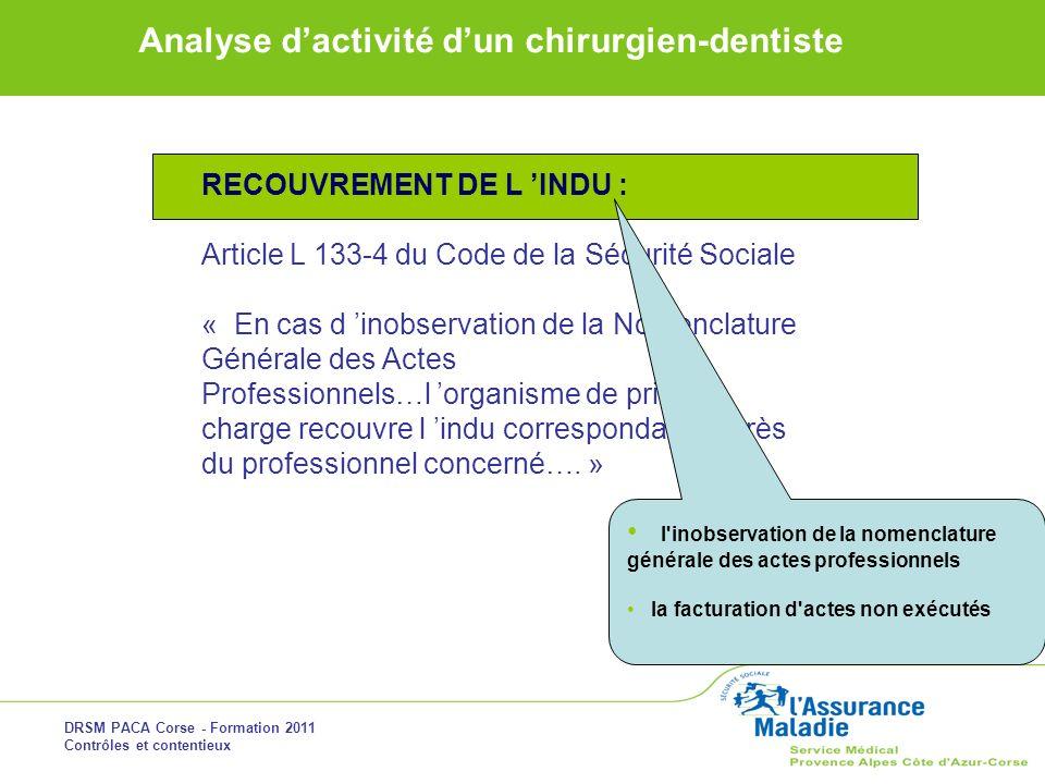 DRSM PACA Corse - Formation 2011 Contrôles et contentieux Analyse dactivité dun chirurgien-dentiste RECOUVREMENT DE L INDU : Article L 133-4 du Code d