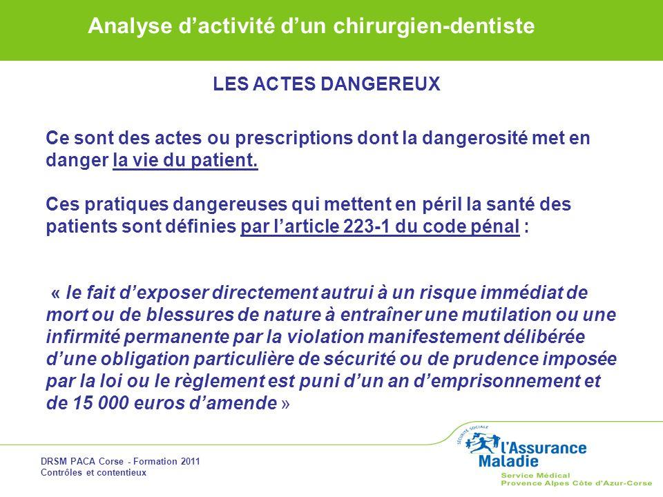DRSM PACA Corse - Formation 2011 Contrôles et contentieux Analyse dactivité dun chirurgien-dentiste LES ACTES DANGEREUX Ce sont des actes ou prescript
