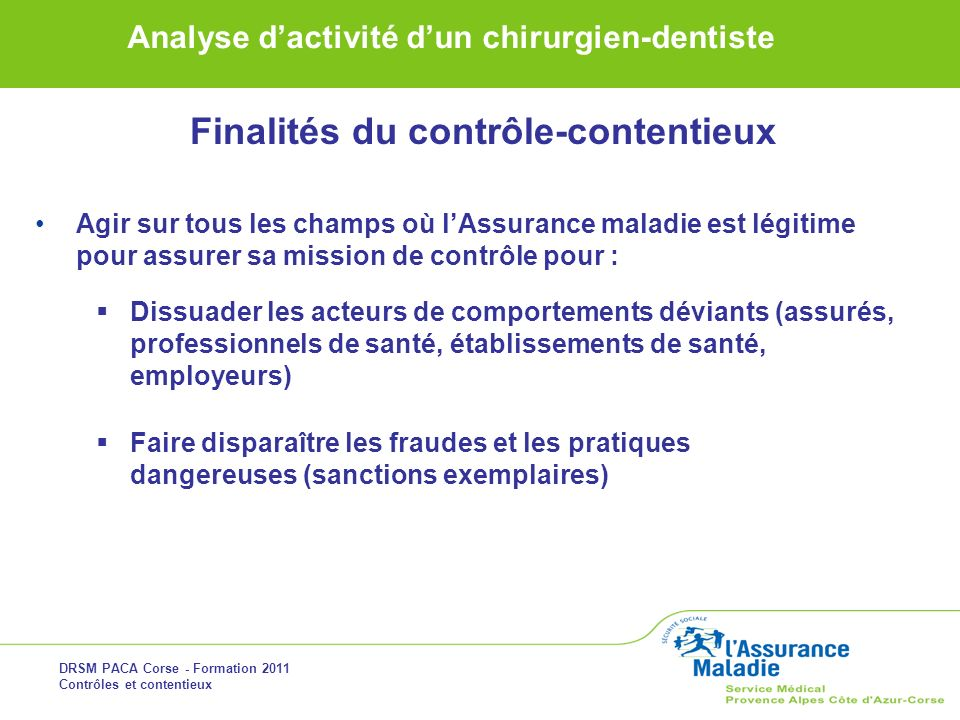 DRSM PACA Corse - Formation 2011 Contrôles et contentieux Analyse dactivité dun chirurgien-dentiste Agir sur tous les champs où lAssurance maladie est
