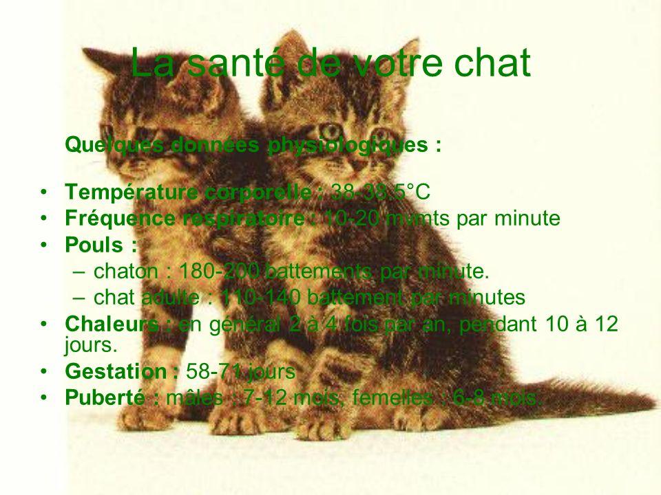 La santé de votre chat Quelques données physiologiques : Température corporelle : 38-38.5°C Fréquence respiratoire : 10-20 mvmts par minute Pouls : –c