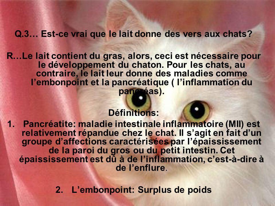 Q.3… Est-ce vrai que le lait donne des vers aux chats? R…Le lait contient du gras, alors, ceci est nécessaire pour le développement du chaton. Pour le