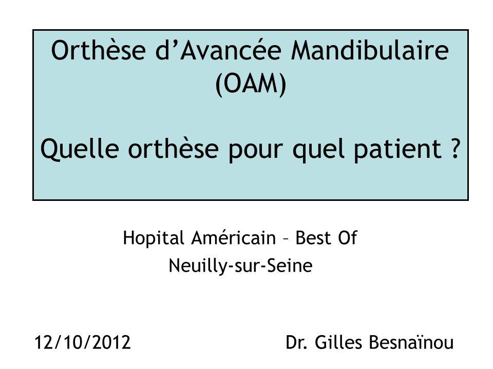 Orthèse dAvancée Mandibulaire (OAM) Quelle orthèse pour quel patient ? Hopital Américain – Best Of Neuilly-sur-Seine 12/10/2012Dr. Gilles Besnaïnou