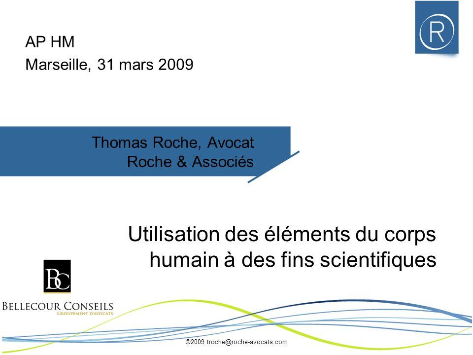 ©2009 troche@roche-avocats.com Thomas Roche, Avocat Roche & Associés Utilisation des éléments du corps humain à des fins scientifiques AP HM Marseille, 31 mars 2009