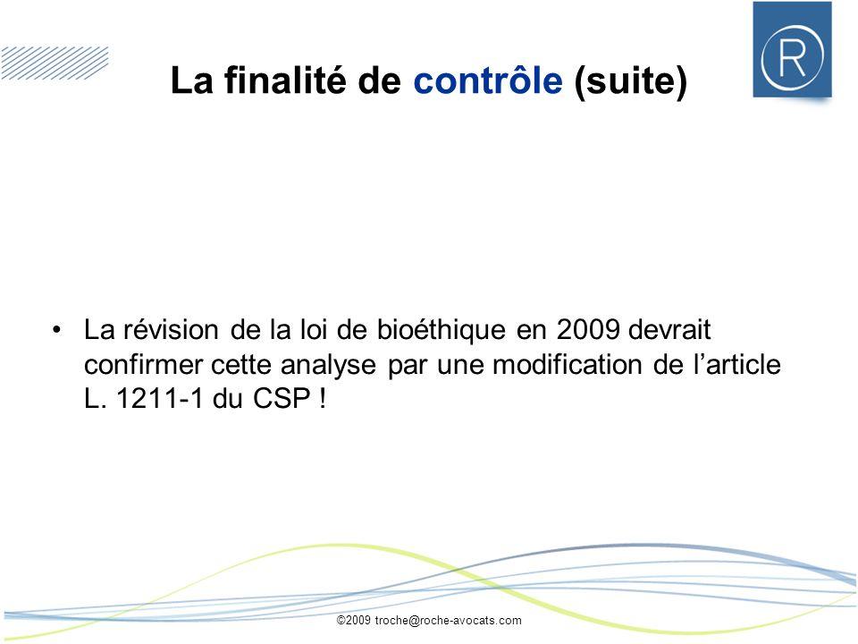 ©2009 troche@roche-avocats.com La finalité de contrôle (suite) La révision de la loi de bioéthique en 2009 devrait confirmer cette analyse par une modification de larticle L.