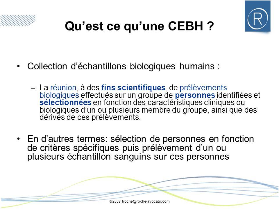 ©2009 troche@roche-avocats.com Quest ce quune CEBH ? Collection déchantillons biologiques humains : –La réunion, à des fins scientifiques, de prélèvem