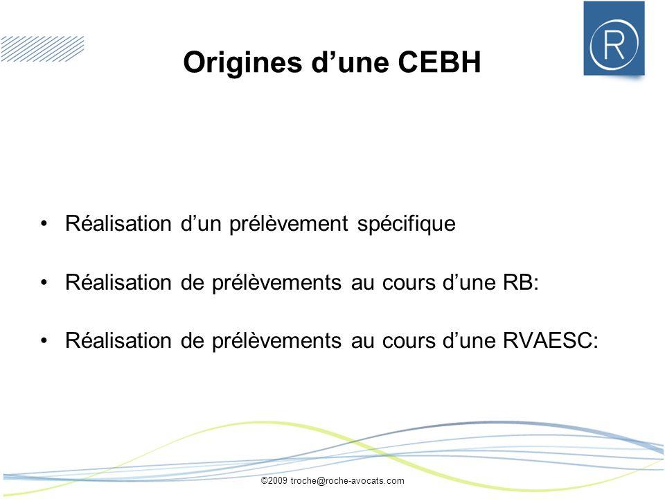 ©2009 troche@roche-avocats.com Origines dune CEBH Réalisation dun prélèvement spécifique Réalisation de prélèvements au cours dune RB: Réalisation de prélèvements au cours dune RVAESC:
