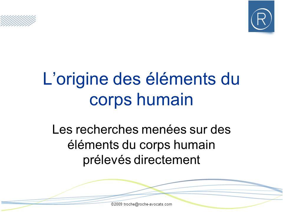 ©2009 troche@roche-avocats.com Lorigine des éléments du corps humain Les recherches menées sur des éléments du corps humain prélevés directement