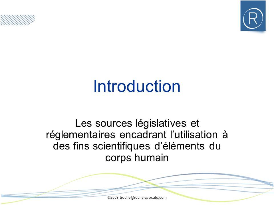 ©2009 troche@roche-avocats.com Introduction Les sources législatives et réglementaires encadrant lutilisation à des fins scientifiques déléments du corps humain