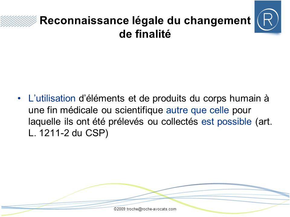 ©2009 troche@roche-avocats.com Reconnaissance légale du changement de finalité Lutilisation déléments et de produits du corps humain à une fin médical