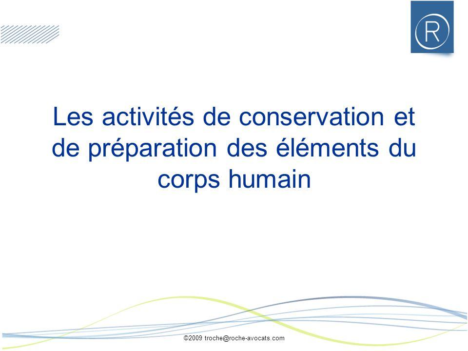 ©2009 troche@roche-avocats.com Les activités de conservation et de préparation des éléments du corps humain