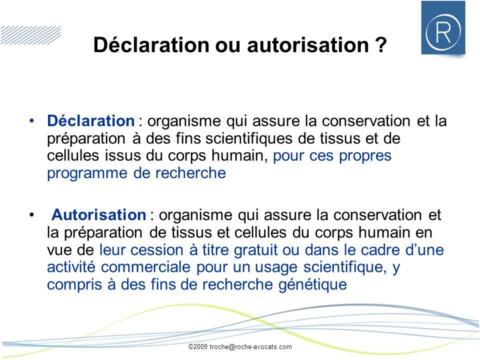 ©2009 troche@roche-avocats.com Déclaration ou autorisation ? Déclaration : organisme qui assure la conservation et la préparation à des fins scientifi