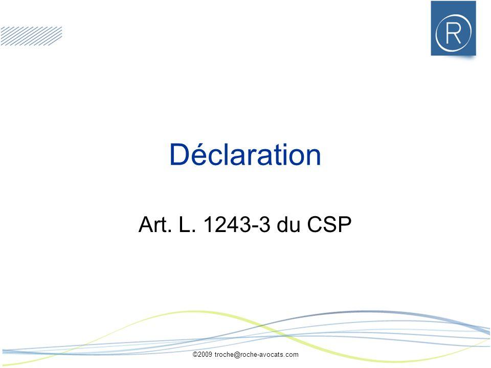 ©2009 troche@roche-avocats.com Déclaration Art. L. 1243-3 du CSP