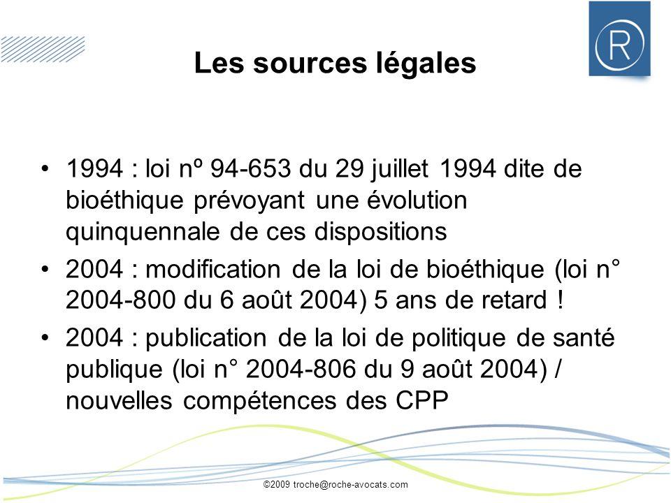 ©2009 troche@roche-avocats.com Les sources légales 1994 : loi nº 94-653 du 29 juillet 1994 dite de bioéthique prévoyant une évolution quinquennale de ces dispositions 2004 : modification de la loi de bioéthique (loi n° 2004-800 du 6 août 2004) 5 ans de retard .