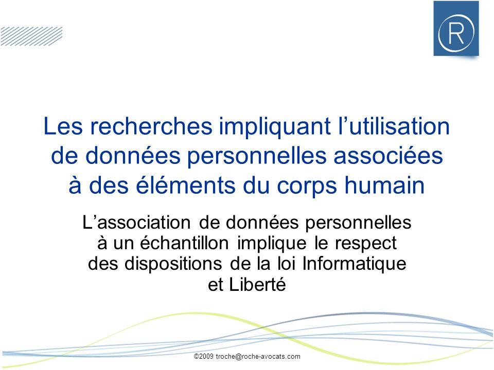 ©2009 troche@roche-avocats.com Les recherches impliquant lutilisation de données personnelles associées à des éléments du corps humain Lassociation de
