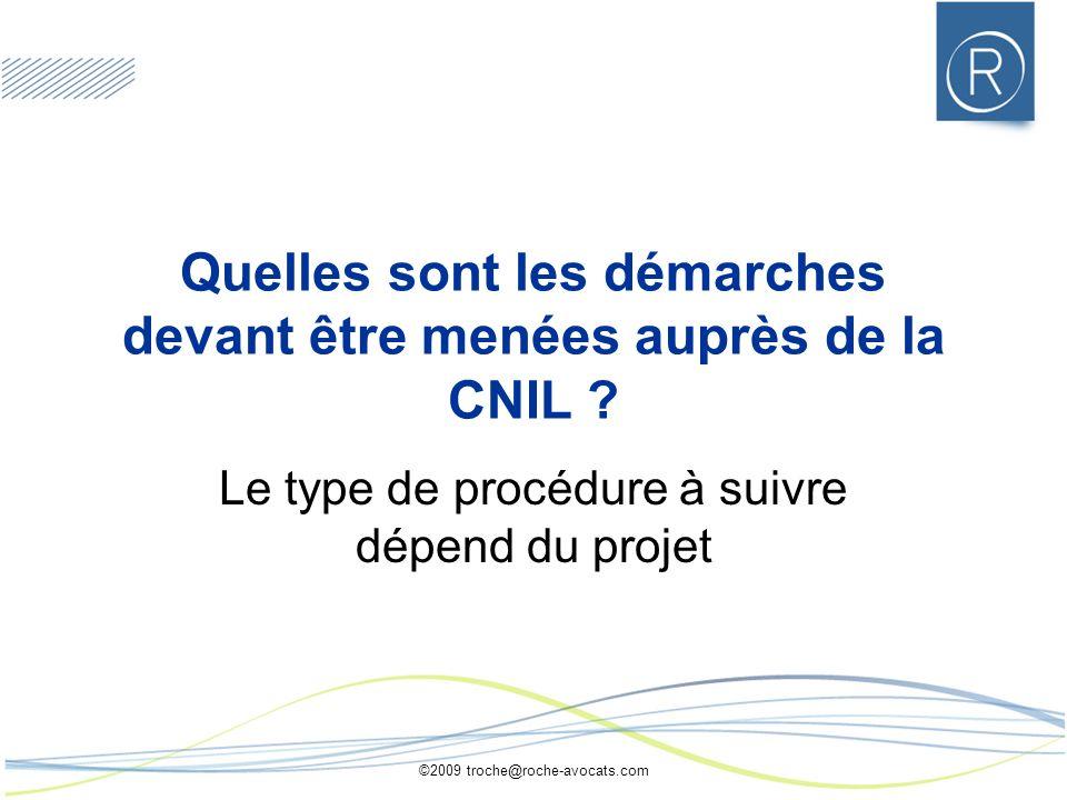 ©2009 troche@roche-avocats.com Quelles sont les démarches devant être menées auprès de la CNIL ? Le type de procédure à suivre dépend du projet