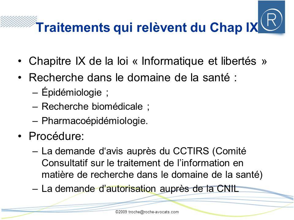 ©2009 troche@roche-avocats.com Traitements qui relèvent du Chap IX Chapitre IX de la loi « Informatique et libertés » Recherche dans le domaine de la santé : –Épidémiologie ; –Recherche biomédicale ; –Pharmacoépidémiologie.