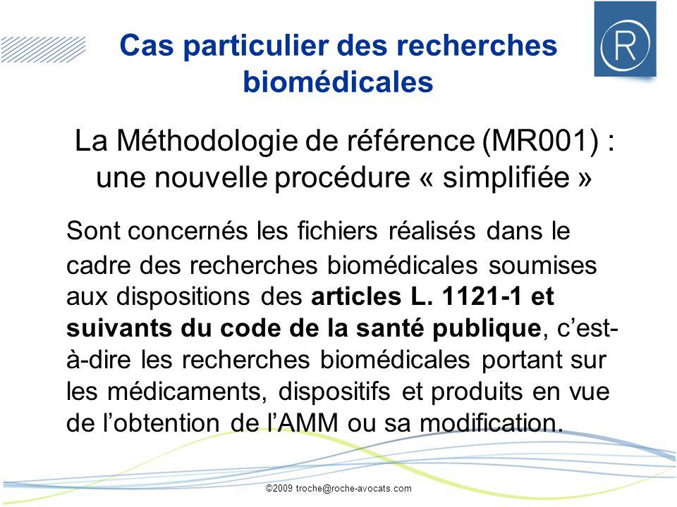 ©2009 troche@roche-avocats.com Cas particulier des recherches biomédicales La Méthodologie de référence (MR001) : une nouvelle procédure « simplifiée » Sont concernés les fichiers réalisés dans le cadre des recherches biomédicales soumises aux dispositions des articles L.