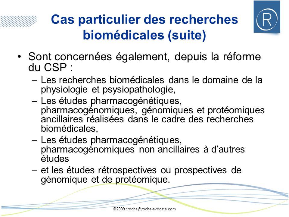 ©2009 troche@roche-avocats.com Cas particulier des recherches biomédicales (suite) Sont concernées également, depuis la réforme du CSP : –Les recherch