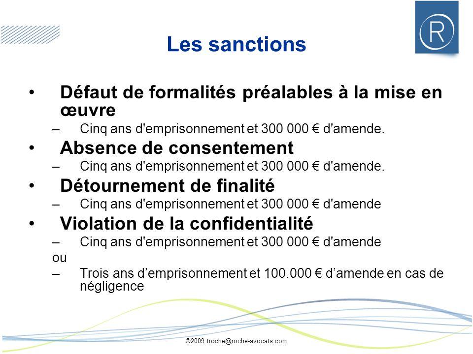 ©2009 troche@roche-avocats.com Les sanctions Défaut de formalités préalables à la mise en œuvre –Cinq ans d'emprisonnement et 300 000 d'amende. Absenc