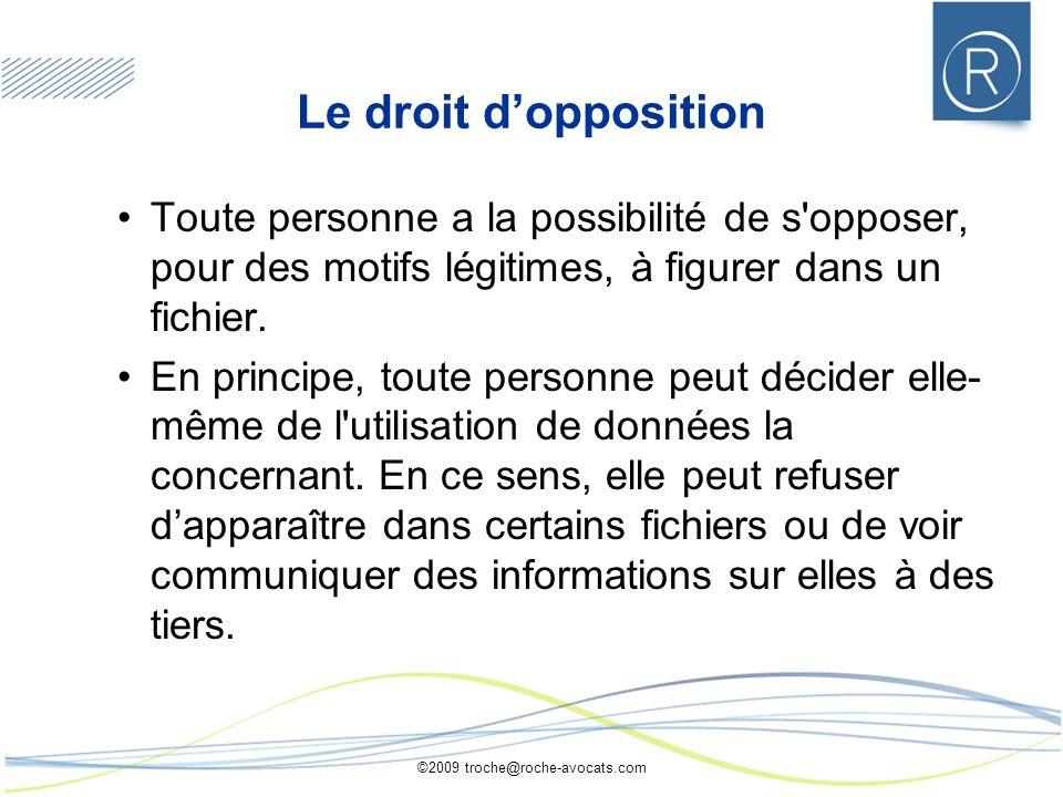 ©2009 troche@roche-avocats.com Le droit dopposition Toute personne a la possibilité de s opposer, pour des motifs légitimes, à figurer dans un fichier.