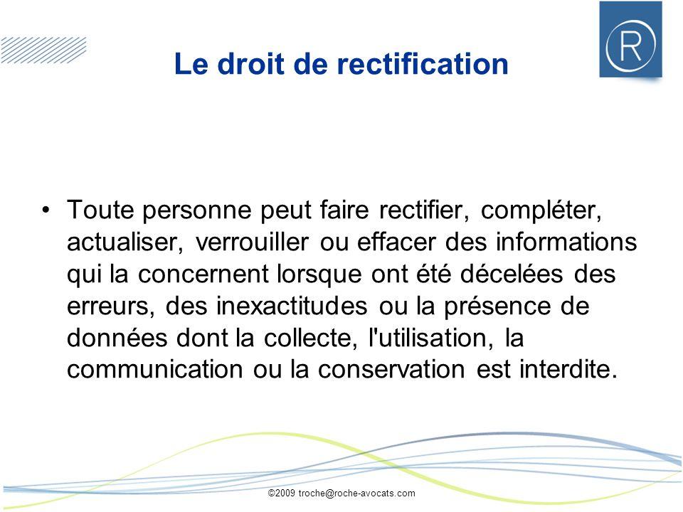 ©2009 troche@roche-avocats.com Le droit de rectification Toute personne peut faire rectifier, compléter, actualiser, verrouiller ou effacer des inform