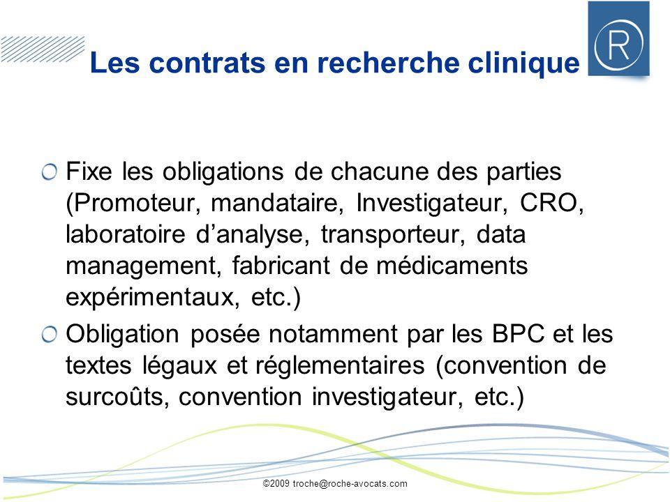 ©2009 troche@roche-avocats.com Les contrats en recherche clinique Fixe les obligations de chacune des parties (Promoteur, mandataire, Investigateur, C