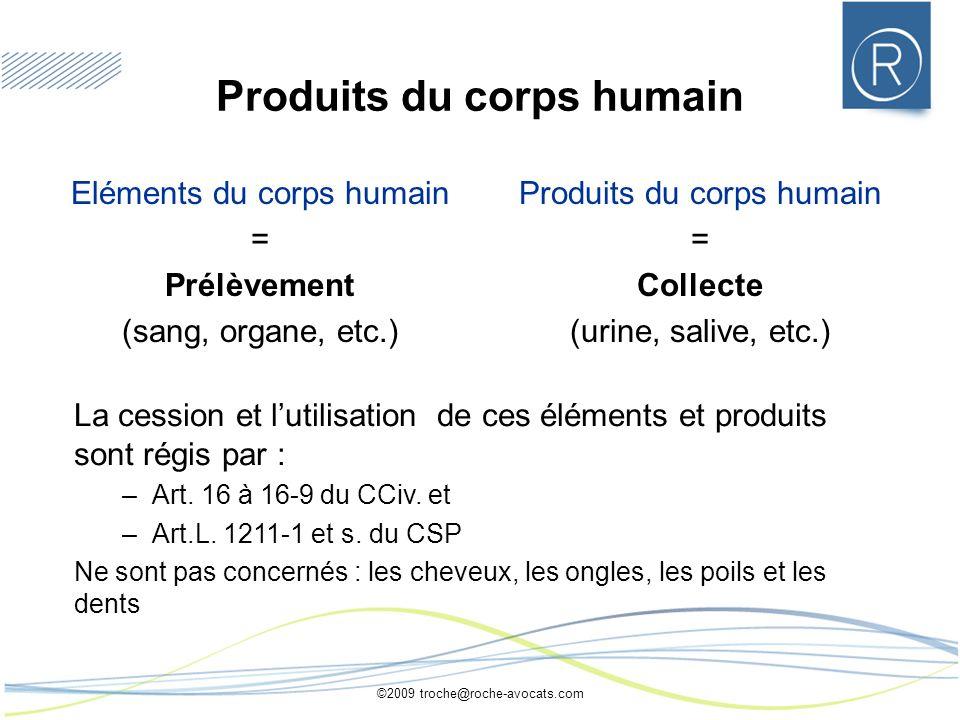 ©2009 troche@roche-avocats.com Produits du corps humain Eléments du corps humain = Prélèvement (sang, organe, etc.) Produits du corps humain = Collect