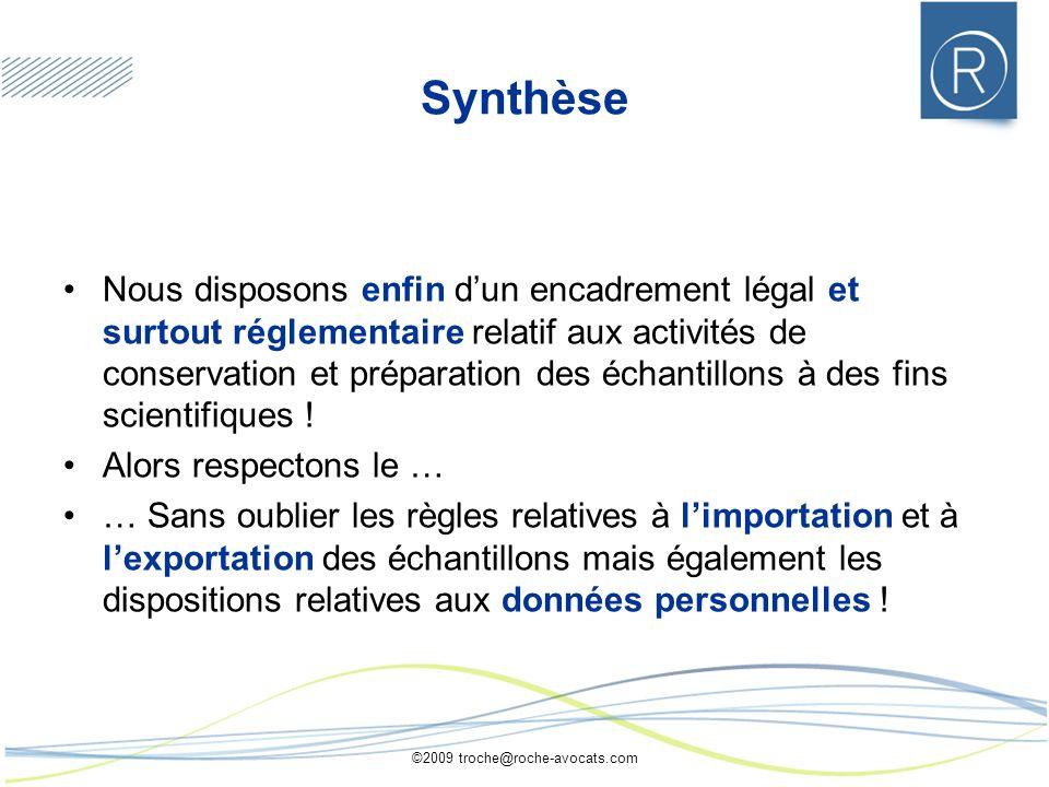 ©2009 troche@roche-avocats.com Synthèse Nous disposons enfin dun encadrement légal et surtout réglementaire relatif aux activités de conservation et préparation des échantillons à des fins scientifiques .