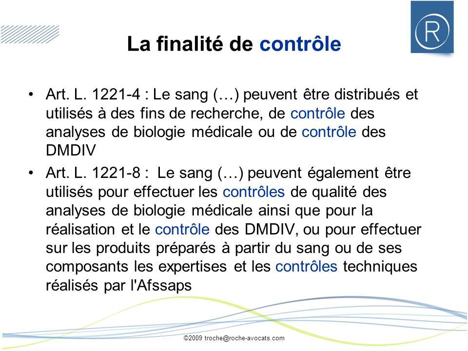 ©2009 troche@roche-avocats.com La finalité de contrôle Art. L. 1221-4 : Le sang (…) peuvent être distribués et utilisés à des fins de recherche, de co