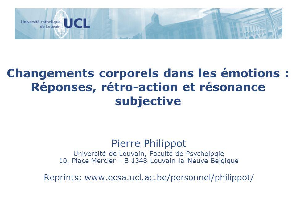 Changements corporels dans les émotions : Réponses, rétro-action et résonance subjective Pierre Philippot Université de Louvain, Faculté de Psychologi