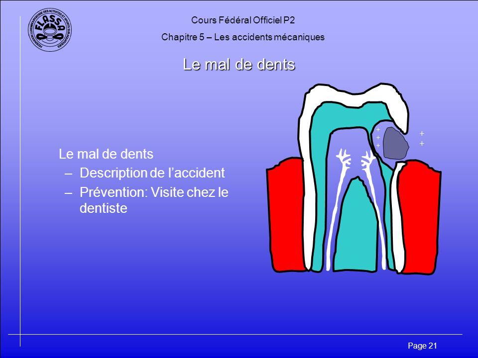 Cours Fédéral Officiel P2 Chapitre 5 – Les accidents mécaniques Page 21 Le mal de dents –Description de laccident –Prévention: Visite chez le dentiste ++++++ ++++