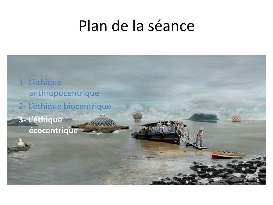 Plan de la séance 1- Léthique anthropocentrique 2- Léthique biocentrique 3- Léthique écocentrique