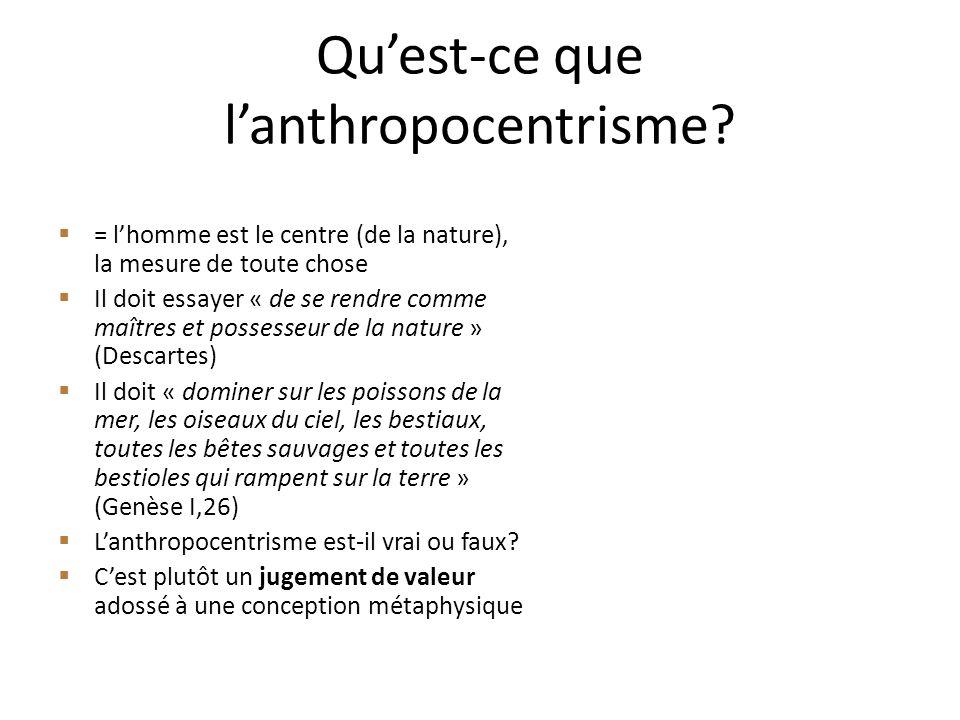 Quest-ce que lanthropocentrisme? = lhomme est le centre (de la nature), la mesure de toute chose Il doit essayer « de se rendre comme maîtres et posse