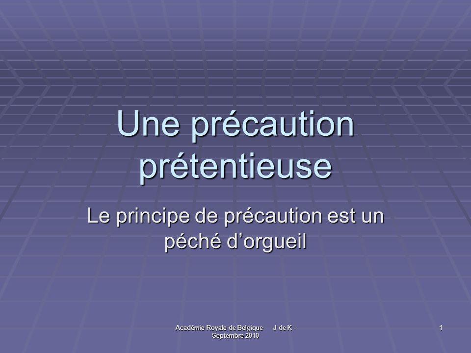 Académie Royale de Belgique J de K - Septembre 2010 1 1 Une précaution prétentieuse Le principe de précaution est un péché dorgueil