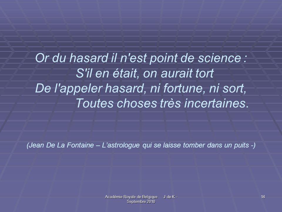 Académie Royale de Belgique J de K - Septembre 2010 14 Or du hasard il n est point de science : S il en était, on aurait tort De l appeler hasard, ni fortune, ni sort, Toutes choses très incertaines.