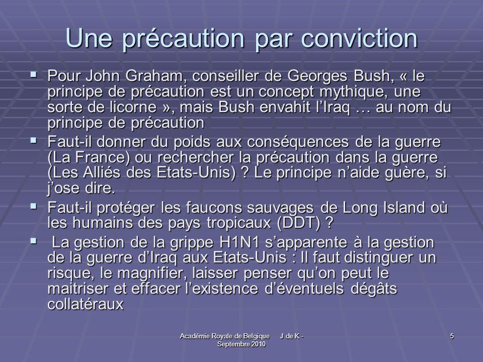 Académie Royale de Belgique J de K - Septembre 2010 5 5 Une précaution par conviction Pour John Graham, conseiller de Georges Bush, « le principe de précaution est un concept mythique, une sorte de licorne », mais Bush envahit lIraq … au nom du principe de précaution Pour John Graham, conseiller de Georges Bush, « le principe de précaution est un concept mythique, une sorte de licorne », mais Bush envahit lIraq … au nom du principe de précaution Faut-il donner du poids aux conséquences de la guerre (La France) ou rechercher la précaution dans la guerre (Les Alliés des Etats-Unis) .