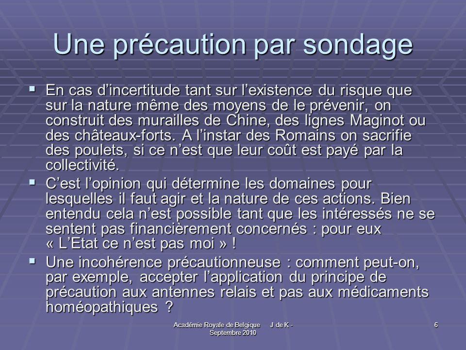 Académie Royale de Belgique J de K - Septembre 2010 6 6 Une précaution par sondage En cas dincertitude tant sur lexistence du risque que sur la nature même des moyens de le prévenir, on construit des murailles de Chine, des lignes Maginot ou des châteaux-forts.